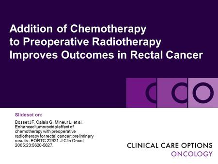 Addition of Chemotherapy to Preoperative Radiotherapy Improves Outcomes in Rectal Cancer Slideset on: Bosset JF, Calais G, Mineur L, et al. Enhanced tumorocidal.