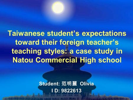 Taiwanese student's expectations toward their foreign teacher's teaching styles: a case study in Natou Commercial High school Student: 范明麗 Olivia I D: