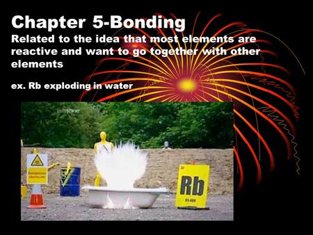Chapter 5-Bonding Related to the idea that most elements are reactive and want to go together with other elements ex. Rb exploding in water.