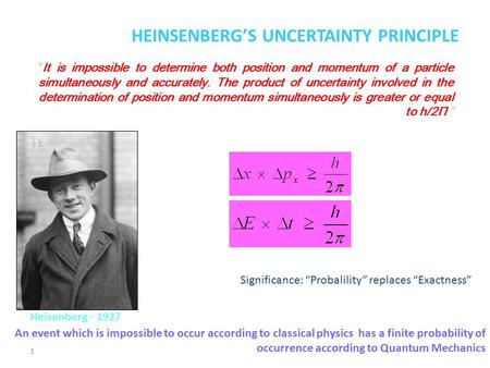 "1 HEINSENBERG'S UNCERTAINTY PRINCIPLE ""It is impossible to determine both position and momentum of a particle simultaneously and accurately. The product."