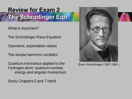 What is important? The Schrödinger Wave Equation Operators, expectation values The simple harmonic oscillator Quantum mechanics applied to the Hydrogen.