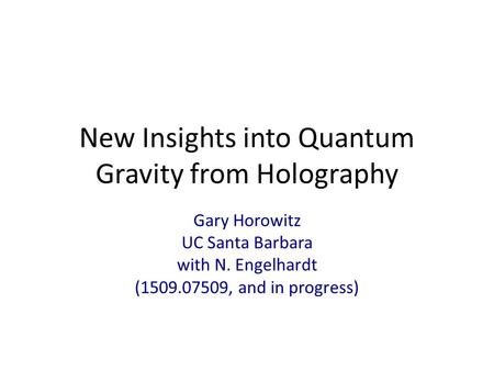 New Insights into Quantum Gravity from Holography Gary Horowitz UC Santa Barbara with N. Engelhardt (1509.07509, and in progress)