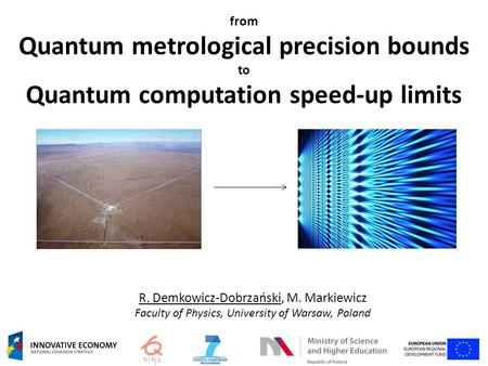 From Quantum metrological precision bounds to Quantum computation speed-up limits R. Demkowicz-Dobrzański, M. Markiewicz Faculty of Physics, University.
