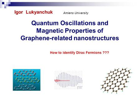 Quantum Oscillations and Magnetic Properties of Graphene-related nanostructures Igor Lukyanchuk Amiens University How to identify Dirac Fermions ???