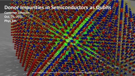 Donor Impurities in Semiconductors as Qubits Cameron Johnson Oct. 26, 2015 Phys 485 Image: https://sharepoint.washington.edu/phys/research/optospinlab/Pages/Project-Page-III-V-QI.aspx.