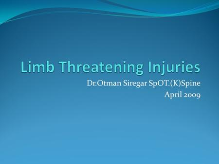 Dr.Otman Siregar SpOT.(K)Spine April 2009. Limb Threatening Injuries Can be caused by: MVA Occupational accident Domestic accident Open injury Closed.