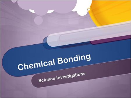 Chemical Bonding Science Investigations. What is a chemical bond? Electrical attraction between the nucleus of one atom and the valence electrons of another.