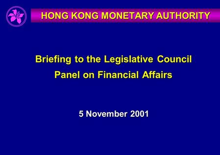 Briefing to the Legislative Council Panel on Financial Affairs 5 November 2001 HONG KONG MONETARY AUTHORITY.