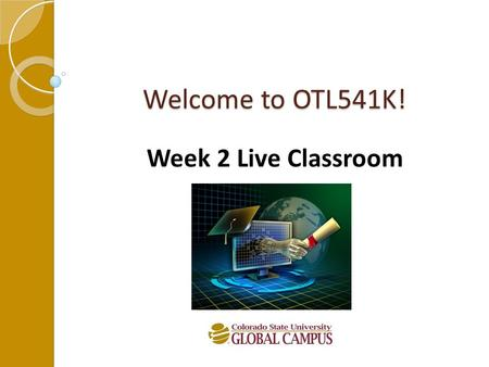 Welcome to OTL541K! Week 2 Live Classroom. Let's Get Started! Agenda: Introductions The big picture and course topics Review of course expectations Your.