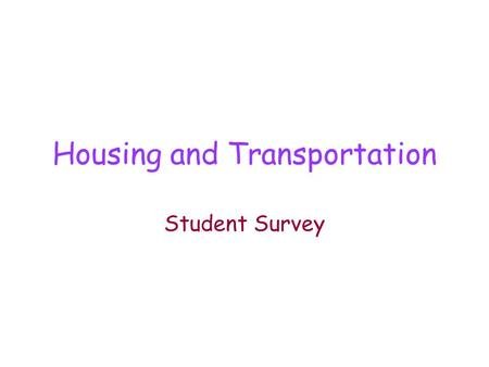 Housing and Transportation Student Survey. PRACTICE: Student Survey YOUR NAME WHAT? YOU LIVE WHERE? YOU LIVE HOUSE, APT, WHICH? YOU COME-TO CLASS, HOW?