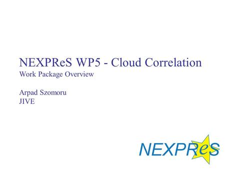 NEXPReS WP5 - Cloud Correlation Work Package Overview Arpad Szomoru JIVE.