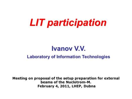 LIT participation LIT participation Ivanov V.V. Laboratory of Information Technologies Meeting on proposal of the setup preparation for external beams.