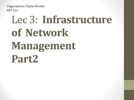Lec 3: Infrastructure of Network Management Part2 Organized by: Nada Alhirabi NET 311.