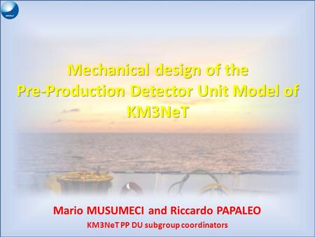 Mechanical design of the Pre-Production Detector Unit Model of KM3NeT Mario MUSUMECI and Riccardo PAPALEO KM3NeT PP DU subgroup coordinators.
