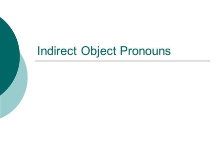 Indirect Object Pronouns. What word in a sentence is the indirect object?  An indirect object tells to/for whom or to/for what the action of the verb.
