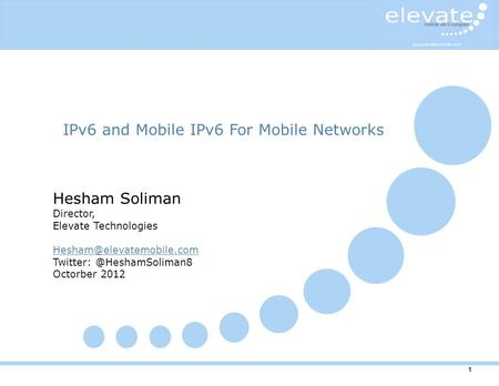 1 IPv6 and Mobile IPv6 For Mobile Networks Hesham Soliman Director, Elevate Technologies Octorber 2012.