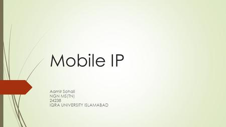 Mobile IP Aamir Sohail NGN MS(TN) 24238 IQRA UNIVERSITY ISLAMABAD.