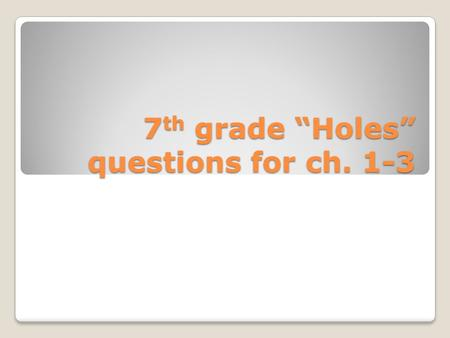 "7 th grade ""Holes"" questions for ch. 1-3. Questions 1-3 1. Why do you think the boys have to dig holes in the bed of the lake? 2. Why does the narrator."