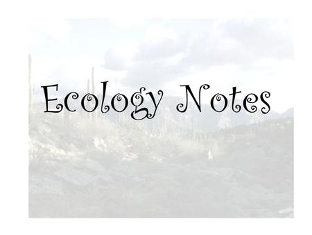 Ecology Notes. Ecology Ecology is the study of interactions between organisms and their environment.