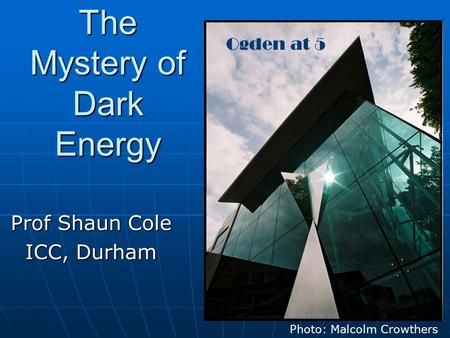 The Mystery of Dark Energy Prof Shaun Cole ICC, Durham Photo: Malcolm Crowthers Ogden at 5.
