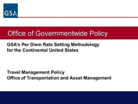 Office of Governmentwide Policy GSA's Per Diem Rate Setting Methodology for the Continental United States Travel Management Policy Office of Transportation.