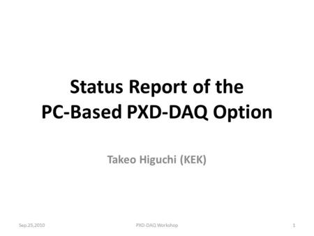 Status Report of the PC-Based PXD-DAQ Option Takeo Higuchi (KEK) 1Sep.25,2010PXD-DAQ Workshop.