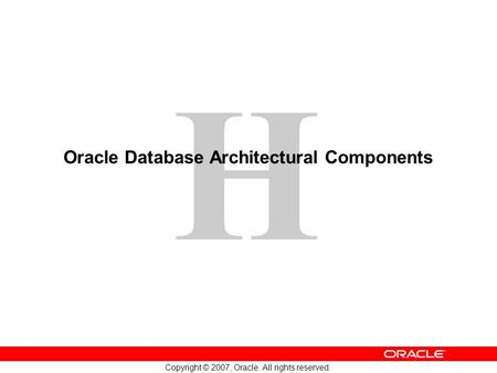 H Copyright © 2007, Oracle. All rights reserved. Oracle Database Architectural Components.