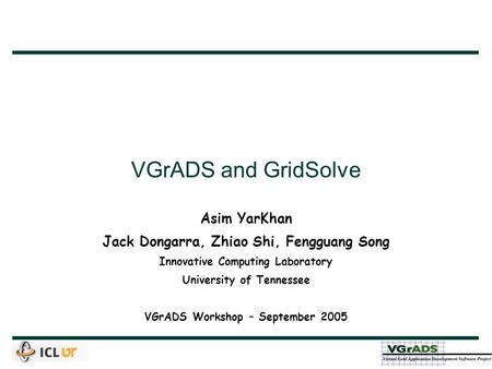 VGrADS and GridSolve Asim YarKhan Jack Dongarra, Zhiao Shi, Fengguang Song Innovative Computing Laboratory University of Tennessee VGrADS Workshop – September.