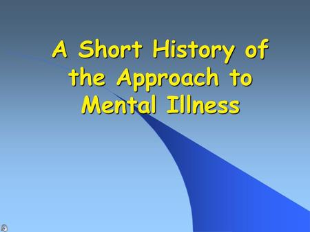 A Short History of the Approach to Mental Illness.