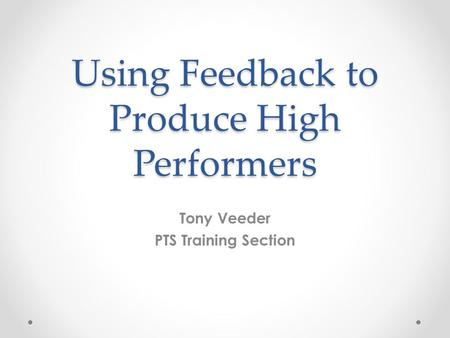 Using Feedback to Produce High Performers Tony Veeder PTS Training Section.
