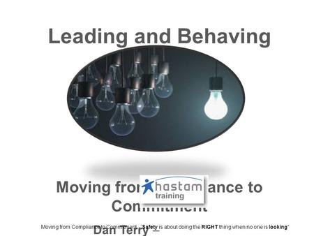 Leading and Behaving Safely Moving from Compliance to Commitment Dan Terry – Moving from Compliance to Commitment -'Safety is about doing the RIGHT thing.