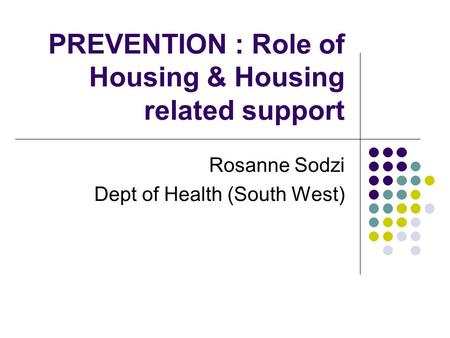 PREVENTION : Role of Housing & Housing related support Rosanne Sodzi Dept of Health (South West)