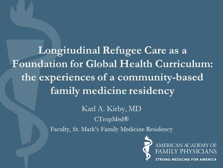 Longitudinal Refugee Care as a Foundation for Global Health Curriculum: the experiences of a community-based family medicine residency Karl A. Kirby, MD.