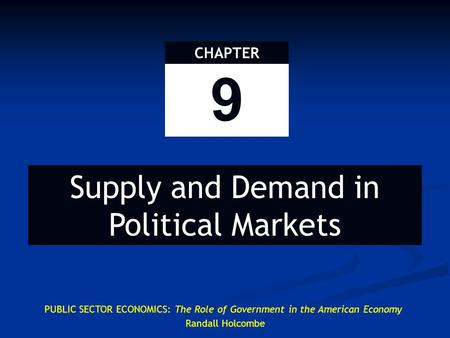 PUBLIC SECTOR ECONOMICS: The Role of Government in the American Economy Randall Holcombe 9 CHAPTER Supply and Demand in Political Markets.