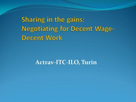Actrav-ITC-ILO, Turin. FoA & Right to CB: Pathway to Decent Work ILO C 87 & C 98: a fundamental right – promotes Voice, Representation & Participation.