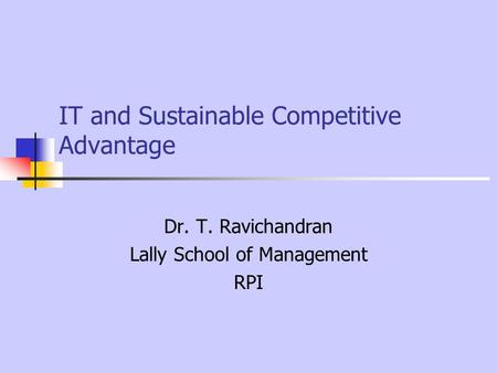 IT and Sustainable Competitive Advantage Dr. T. Ravichandran Lally School of Management RPI.