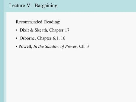 Lecture V: Bargaining Recommended Reading: Dixit & Skeath, Chapter 17 Osborne, Chapter 6.1, 16 Powell, In the Shadow of Power, Ch. 3.