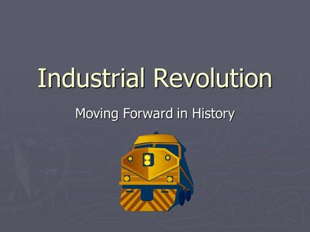 Industrial Revolution Moving Forward in History. ► IR – increased output of machine-made goods ► Began in England in 18 th Century ► Enclosures – large.