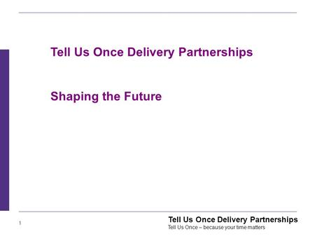1 Tell Us Once Delivery Partnerships Tell Us Once – because your time matters Tell Us Once Delivery Partnerships Shaping the Future.