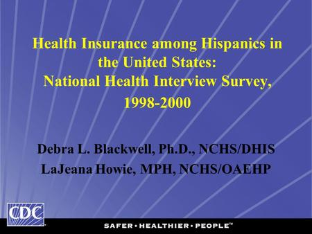 Health Insurance among Hispanics in the United States: National Health Interview Survey, 1998-2000 Debra L. Blackwell, Ph.D., NCHS/DHIS LaJeana Howie,