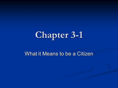 "Chapter 3-1 What it Means to be a Citizen. Section Preview 1. Who can be an American citizen? 2. What does it mean to hold the ""office of citizen?"""