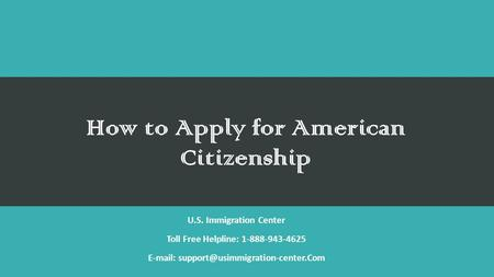 How to Apply for American Citizenship U.S. Immigration Center Toll Free Helpline: 1-888-943-4625