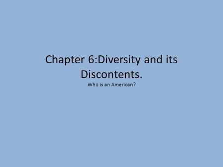 Chapter 6:Diversity and its Discontents. Who is an American?