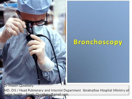 Bronchoscopy 1 Dr Mazen Qusaibaty MD, DIS / Head Pulmonary and Internist Department Ibnalnafisse Hospital Ministry of Syrian health –