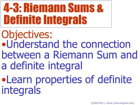 4-3: Riemann Sums & Definite Integrals Objectives: Understand the connection between a Riemann Sum and a definite integral Learn properties of definite.