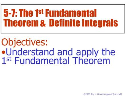 5-7: The 1 st Fundamental Theorem & Definite Integrals Objectives: Understand and apply the 1 st Fundamental Theorem ©2003 Roy L. Gover