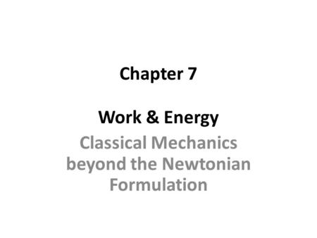 Chapter 7 Work & Energy Classical Mechanics beyond the Newtonian Formulation.