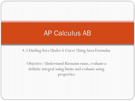 4.3 Finding Area Under A Curve Using Area Formulas Objective: Understand Riemann sums, evaluate a definite integral using limits and evaluate using properties.