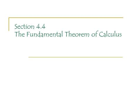 Section 4.4 The Fundamental Theorem of Calculus. We have two MAJOR ideas to examine in this section of the text. We have been hinting for awhile, sometimes.