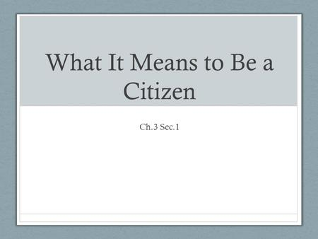 What It Means to Be a Citizen Ch.3 Sec.1. Who Is a Citizen? U.S. Citizen Qualifications Born in the U.S. or in one of its territories (applies even if.